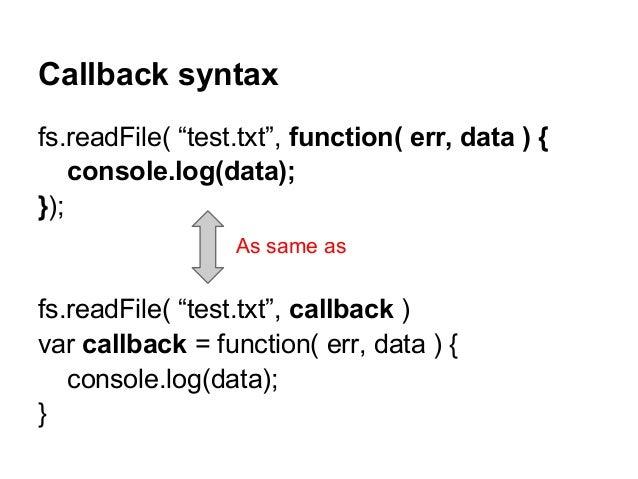 "Callback syntax fs.readFile( ""test.txt"", function( err, data ) { console.log(data); }); fs.readFile( ""test.txt"", callback ..."