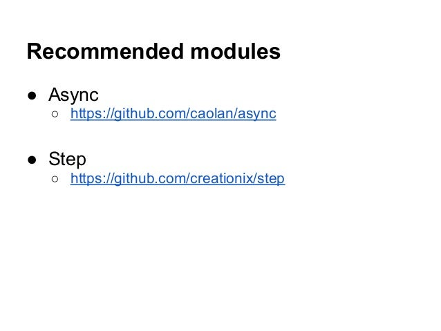 Recommended modules ● Async ○ https://github.com/caolan/async ● Step ○ https://github.com/creationix/step
