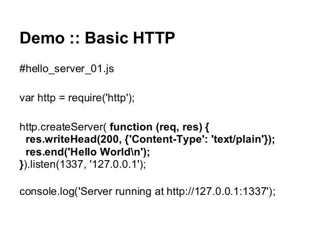 Demo :: Basic HTTP #hello_server_01.js var http = require('http'); http.createServer( function (req, res) { res.writeHead(...