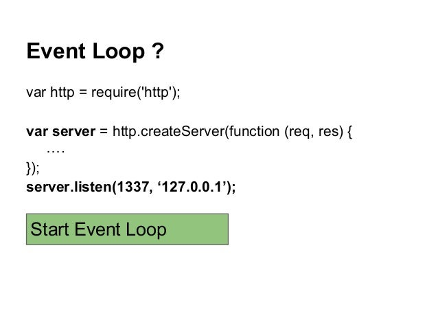 Event Loop ? var http = require('http'); var server = http.createServer(function (req, res) { …. }); server.listen(1337, '...