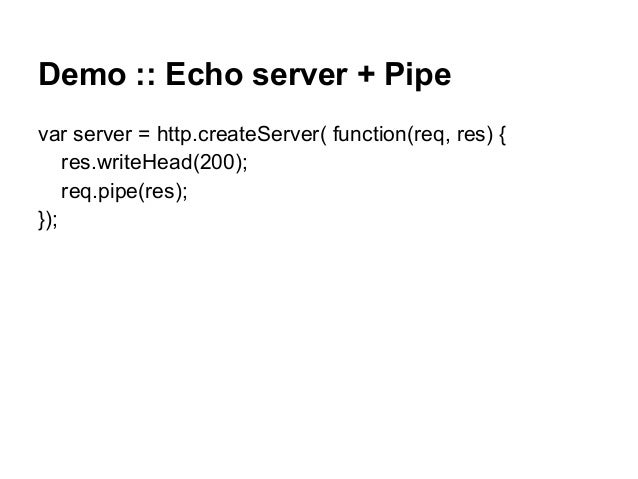 Demo :: Echo server + Pipe var server = http.createServer( function(req, res) { res.writeHead(200); req.pipe(res); });
