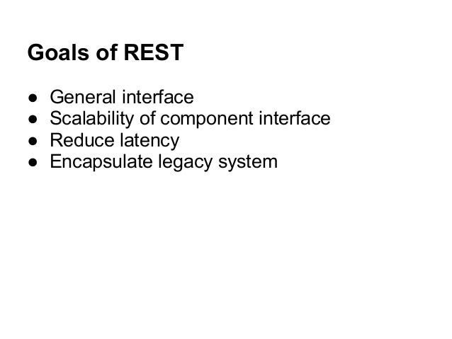 Goals of REST ● General interface ● Scalability of component interface ● Reduce latency ● Encapsulate legacy system