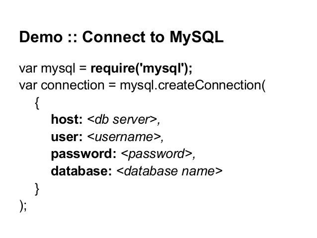 Demo :: Connect to MySQL var mysql = require('mysql'); var connection = mysql.createConnection( { host: <db server>, user:...