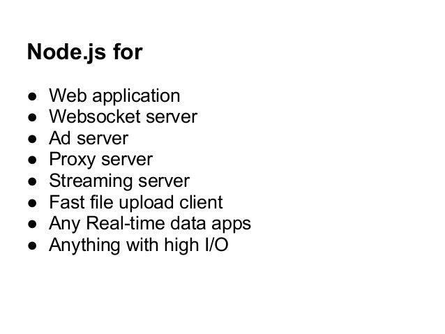 Node.js for ● Web application ● Websocket server ● Ad server ● Proxy server ● Streaming server ● Fast file upload client ●...