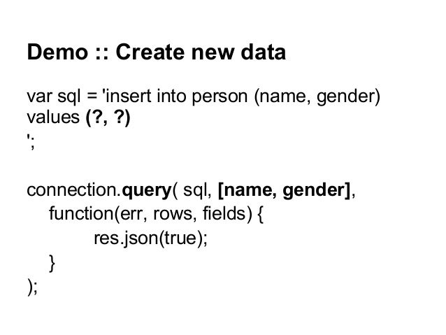 Demo :: Create new data var sql = 'insert into person (name, gender) values (?, ?) '; connection.query( sql, [name, gender...