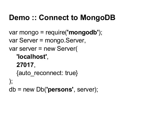 Demo :: Connect to MongoDB var mongo = require('mongodb'); var Server = mongo.Server, var server = new Server( 'localhost'...
