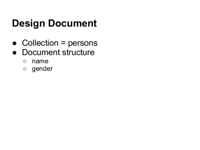 Design Document ● Collection = persons ● Document structure ○ name ○ gender