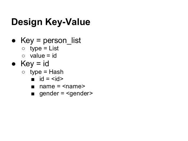 Design Key-Value ● Key = person_list ○ type = List ○ value = id ● Key = id ○ type = Hash ■ id = <id> ■ name = <name> ■ gen...