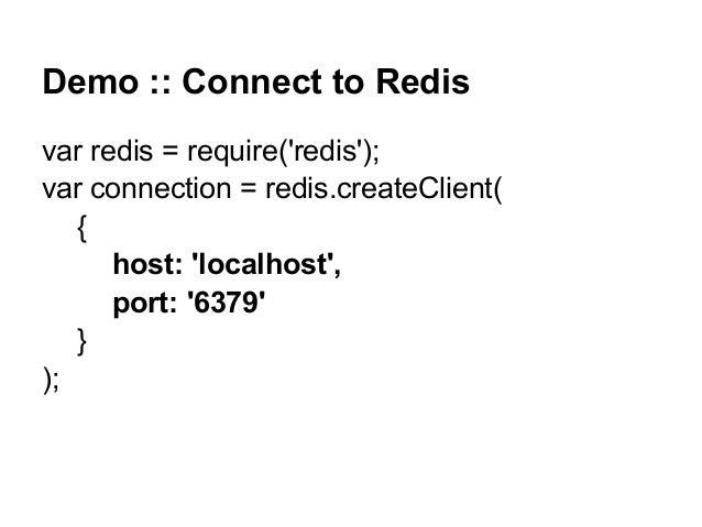 Demo :: Connect to Redis var redis = require('redis'); var connection = redis.createClient( { host: 'localhost', port: '63...