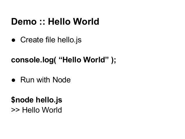 """Demo :: Hello World ● Create file hello.js console.log( """"Hello World"""" ); ● Run with Node $node hello.js >> Hello World"""