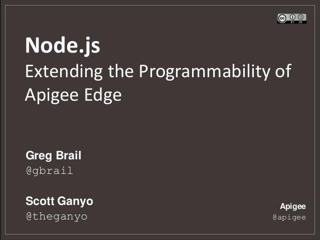 Node.js Extending the Programmability of Apigee Edge Greg Brail @gbrail Scott Ganyo @theganyo  Apigee @apigee