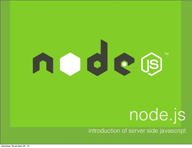node.js introduction of server side javascript Saturday, November 23, 13