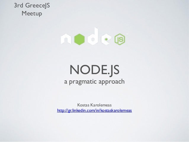 3rd GreeceJS Meetup  NODE.JS  a pragmatic approach Kostas Karolemeas http://gr.linkedin.com/in/kostaskarolemeas