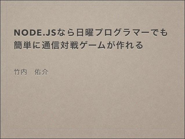 NODE.JSなら日曜プログラマーでも 簡単に通信対戦ゲームが作れる 竹内佑介