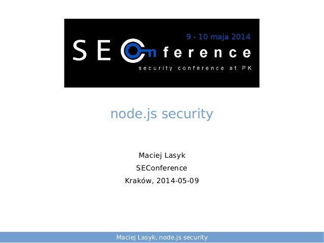 Maciej Lasyk, node.js security Maciej Lasyk SEConference Kraków, 2014-05-09 node.js security