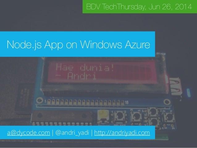 Node.js App on Windows Azure BDV TechThursday, Jun 26, 2014 a@dycode.com | @andri_yadi | http://andriyadi.com