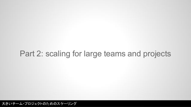 Part 2: scaling for large teams and projects  大きいチーム・プロジェクトのためのスケーリング