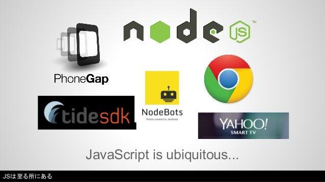 JavaScript is ubiquitous...  JSは至る所にある