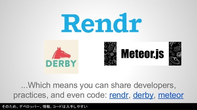 ...Which means you can share developers,  practices, and even code: rendr, derby, meteor  そのため、デベロッパー、情報、コードは入手しやすい