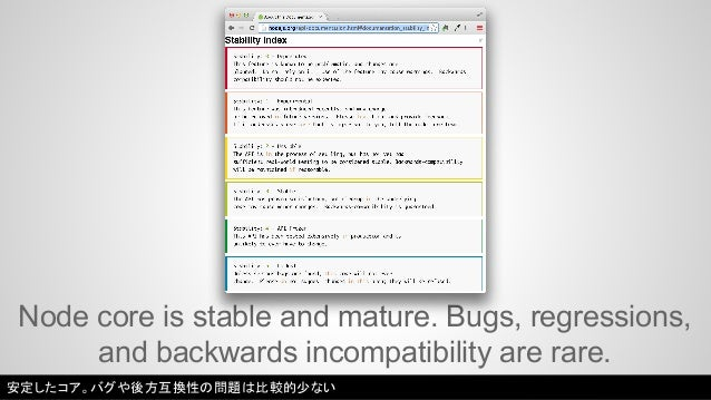 Node core is stable and mature. Bugs, regressions,  and backwards incompatibility are rare.  安定したコア。バグや後方互換性の問題は比較的少ない