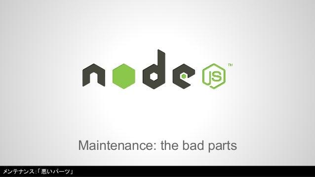 Maintenance: the bad parts  メンテナンス:「悪いパーツ」