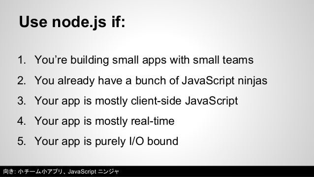 Don't use node.js if:  1. You don't write lots of automated tests  2. Your code base or team is going to get huge  3. You ...