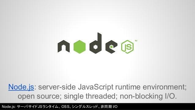 Node.js: server-side JavaScript runtime environment;  open source; single threaded; non-blocking I/O.  Node.js: サーバサイドJSラン...