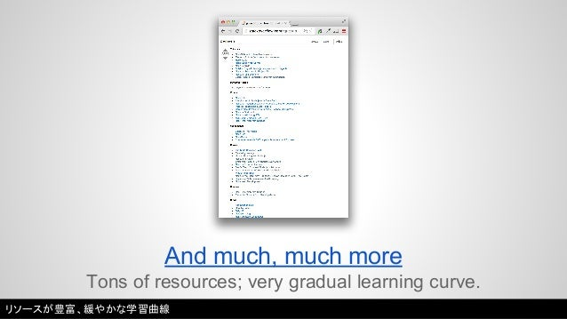 And much, much more  Tons of resources; very gradual learning curve.  リソースが豊富、緩やかな学習曲線