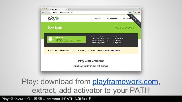 Play: download from playframework.com,  extract, add activator to your PATH  Play:ダウンロードし、展開し、activator をPATH に追加する