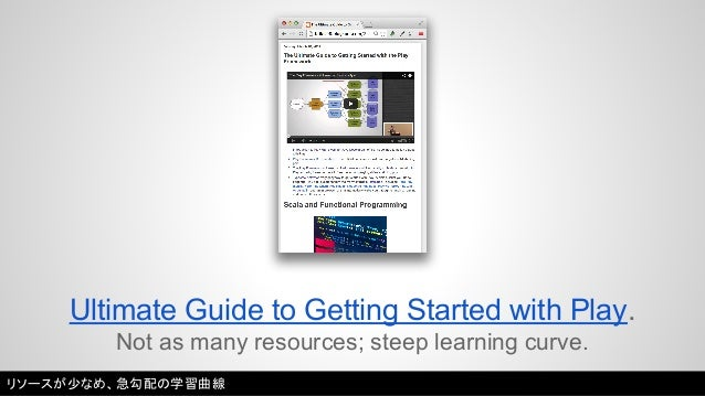 Ultimate Guide to Getting Started with Play.  Not as many resources; steep learning curve.  リソースが少なめ、急勾配の学習曲線