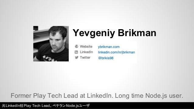 Yevgeniy Brikman  Former Play Tech Lead at LinkedIn. Long time Node.js user.  元LinkedIn社Play Tech Lead。ベテランNode.jsユーザ