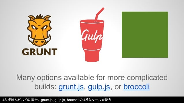 Many options available for more complicated  builds: grunt.js, gulp.js, or broccoli  より複雑なビルドの場合、grunt.js, gulp.js, brocco...