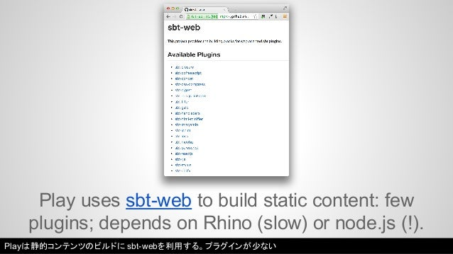 Play uses sbt-web to build static content: few  plugins; depends on Rhino (slow) or node.js (!).  Playは静的コンテンツのビルドにsbt-web...