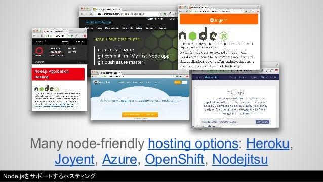 Many node-friendly hosting options: Heroku,  Joyent, Azure, OpenShift, Nodejitsu  Node.jsをサポートするホスティング