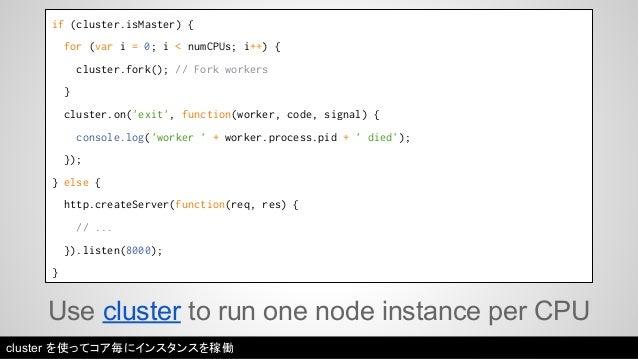 if (cluster.isMaster) {  for (var i = 0; i < numCPUs; i++) {  cluster.fork(); // Fork workers  }  cluster.on('exit', funct...