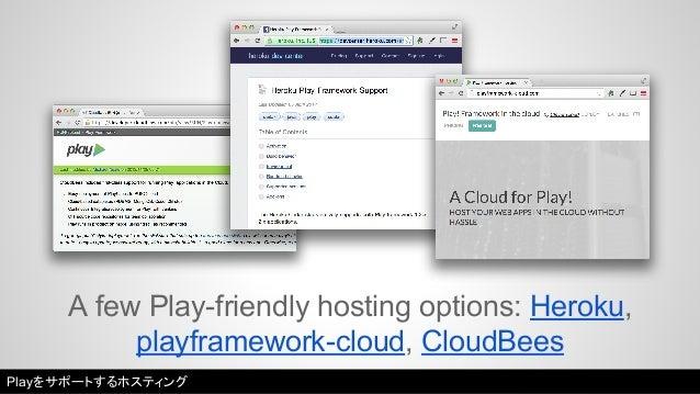 A few Play-friendly hosting options: Heroku,  playframework-cloud, CloudBees  Playをサポートするホスティング