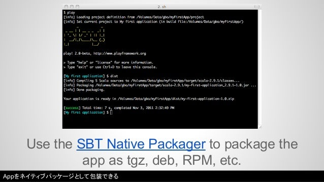 Use the SBT Native Packager to package the  app as tgz, deb, RPM, etc.  Appをネイティブパッケージとして包装できる