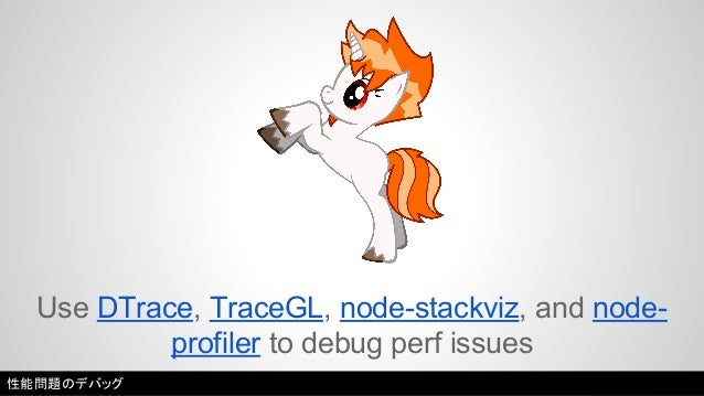 Use DTrace, TraceGL, node-stackviz, and node-profiler  to debug perf issues  性能問題のデバッグ