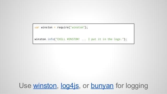 "var winston = require(""winston"");  winston.info(""CHILL WINSTON! ... I put it in the logs."");  Use winston, log4js, or buny..."
