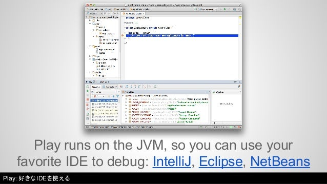 Play runs on the JVM, so you can use your  favorite IDE to debug: IntelliJ, Eclipse, NetBeans  Play:好きなIDEを使える