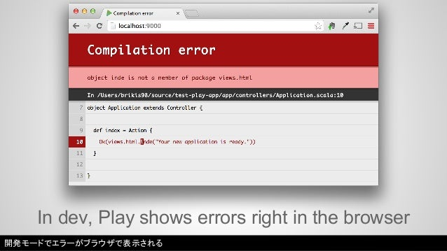 In dev, Play shows errors right in the browser  開発モードでエラーがブラウザで表示される