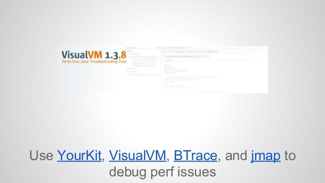 Use YourKit, VisualVM, BTrace, and jmap to  debug perf issues