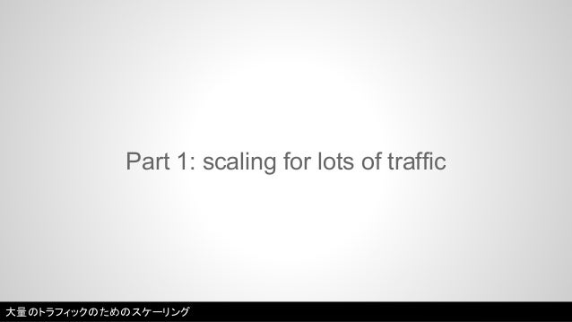 Part 1: scaling for lots of traffic  大量のトラフィックのためのスケーリング