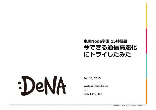 Copyright  (C)  DeNA  Co.,Ltd.  All  Rights  Reserved.   今できる通信⾼高速化 にトライしたみた   東京Node学園  15時限⽬目   Feb...