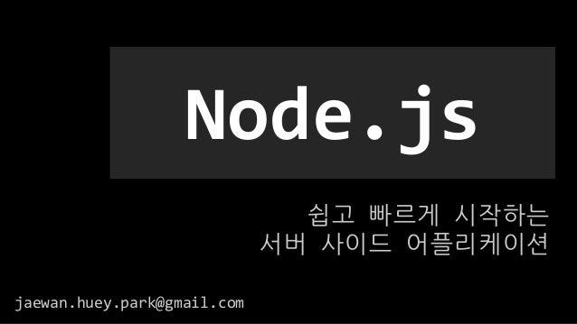 쉽고 빠르게 시작하는 서버 사이드 어플리케이션 Node.js jaewan.huey.park@gmail.com