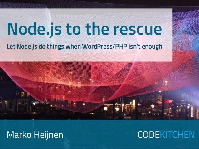 Marko Heijnen CODEKITCHEN Node.js to the rescue Let Node.js do things when WordPress/PHP isn't enough