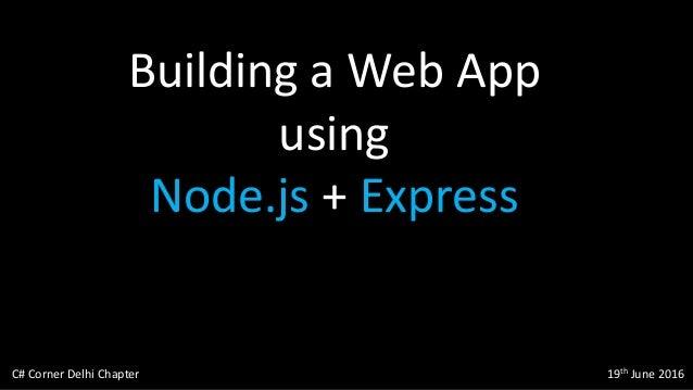 Building a Web App using Node.js + Express C# Corner Delhi Chapter 19th June 2016