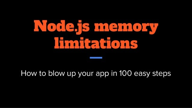 Node.js memory limitations How to blow up your app in 100 easy steps