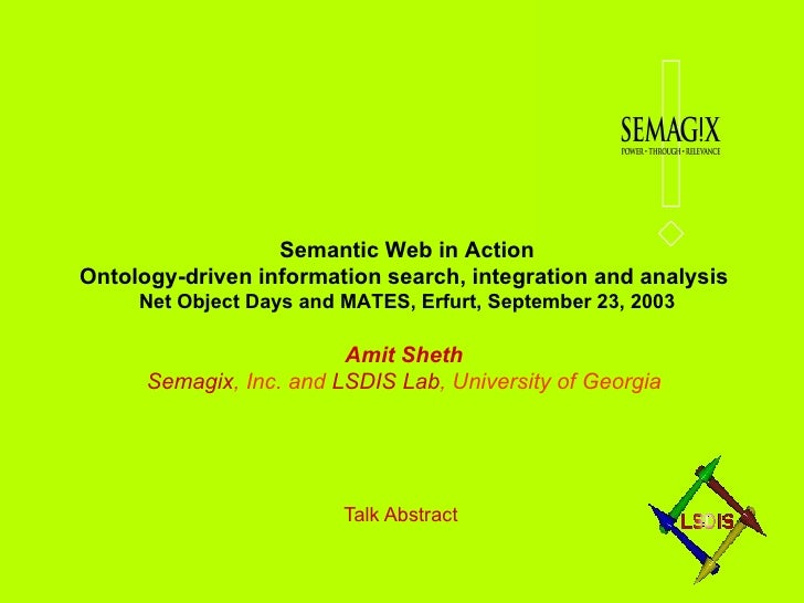 Talk Abstract Semantic Web in Action Ontology-driven information search, integration and analysis  Net Object Days and MAT...