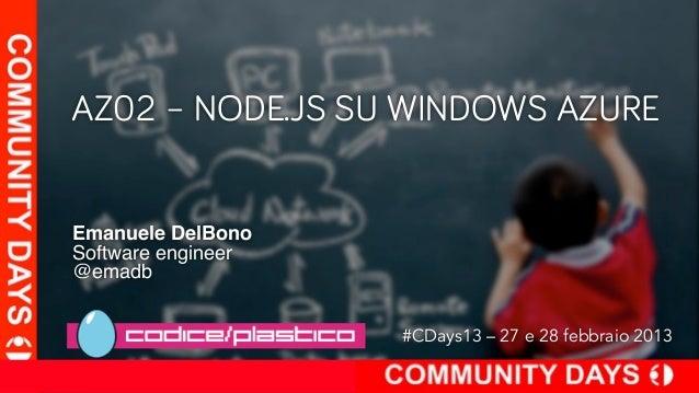 AZ02 – NODE.JS SU WINDOWS AZUREEmanuele DelBonoSoftware engineer@emadb                    #CDays13 – 27 e 28 febbraio 2013